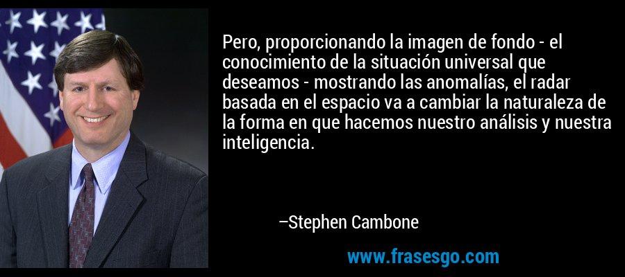 Pero, proporcionando la imagen de fondo - el conocimiento de la situación universal que deseamos - mostrando las anomalías, el radar basada en el espacio va a cambiar la naturaleza de la forma en que hacemos nuestro análisis y nuestra inteligencia. – Stephen Cambone