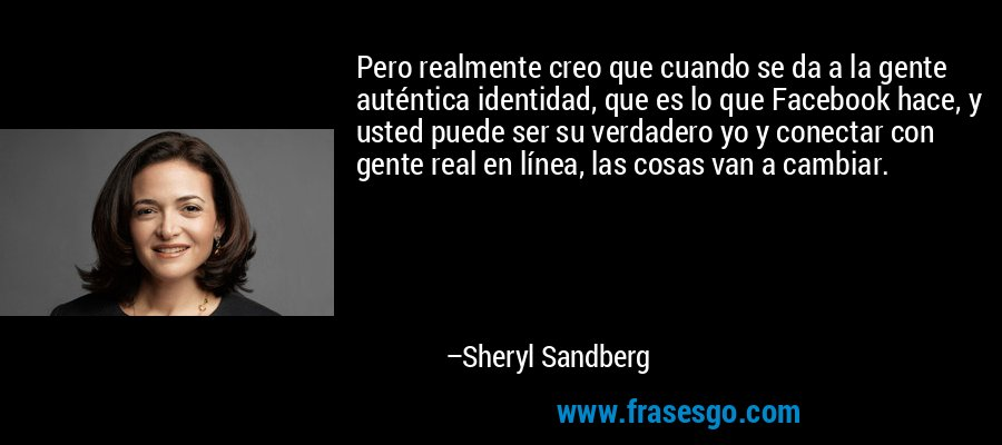 Pero realmente creo que cuando se da a la gente auténtica identidad, que es lo que Facebook hace, y usted puede ser su verdadero yo y conectar con gente real en línea, las cosas van a cambiar. – Sheryl Sandberg