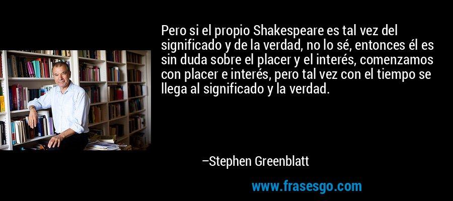 Pero si el propio Shakespeare es tal vez del significado y de la verdad, no lo sé, entonces él es sin duda sobre el placer y el interés, comenzamos con placer e interés, pero tal vez con el tiempo se llega al significado y la verdad. – Stephen Greenblatt