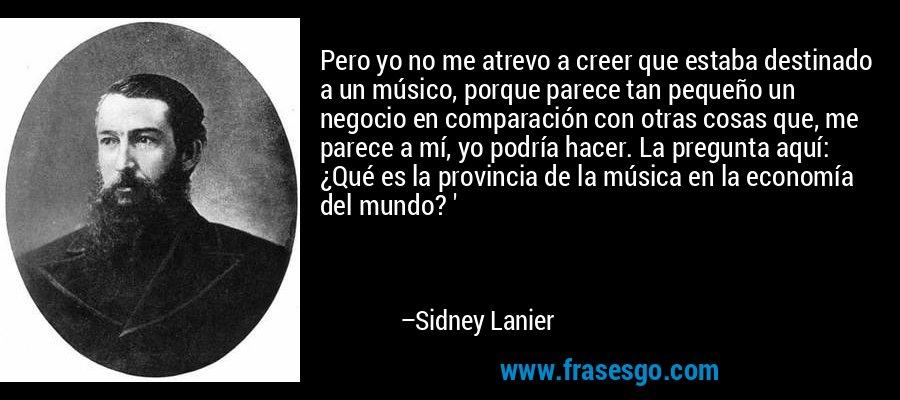 Pero yo no me atrevo a creer que estaba destinado a un músico, porque parece tan pequeño un negocio en comparación con otras cosas que, me parece a mí, yo podría hacer. La pregunta aquí: ¿Qué es la provincia de la música en la economía del mundo? ' – Sidney Lanier