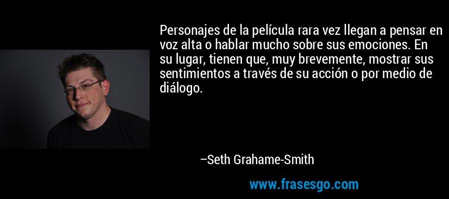Personajes de la película rara vez llegan a pensar en voz alta o hablar mucho sobre sus emociones. En su lugar, tienen que, muy brevemente, mostrar sus sentimientos a través de su acción o por medio de diálogo. – Seth Grahame-Smith