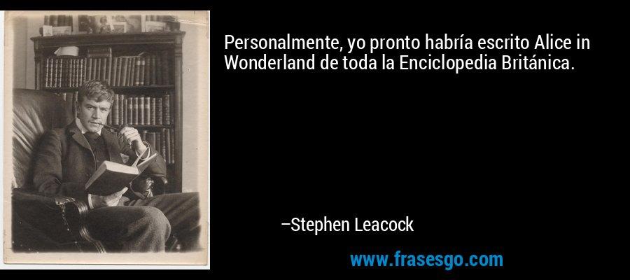 Personalmente, yo pronto habría escrito Alice in Wonderland de toda la Enciclopedia Británica. – Stephen Leacock