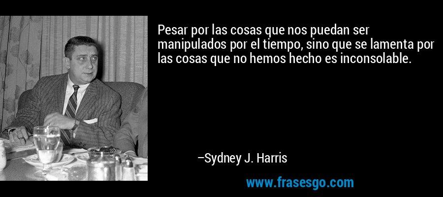 Pesar por las cosas que nos puedan ser manipulados por el tiempo, sino que se lamenta por las cosas que no hemos hecho es inconsolable. – Sydney J. Harris