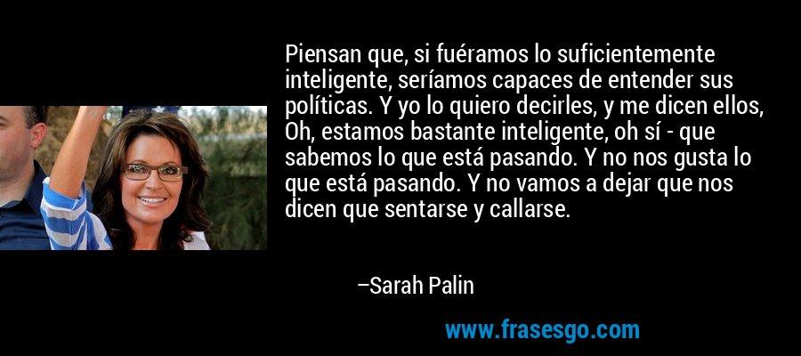 Piensan que, si fuéramos lo suficientemente inteligente, seríamos capaces de entender sus políticas. Y yo lo quiero decirles, y me dicen ellos, Oh, estamos bastante inteligente, oh sí - que sabemos lo que está pasando. Y no nos gusta lo que está pasando. Y no vamos a dejar que nos dicen que sentarse y callarse. – Sarah Palin