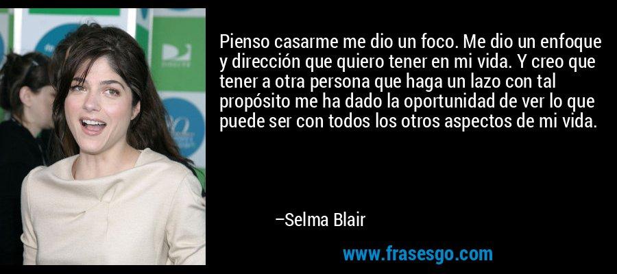Pienso casarme me dio un foco. Me dio un enfoque y dirección que quiero tener en mi vida. Y creo que tener a otra persona que haga un lazo con tal propósito me ha dado la oportunidad de ver lo que puede ser con todos los otros aspectos de mi vida. – Selma Blair