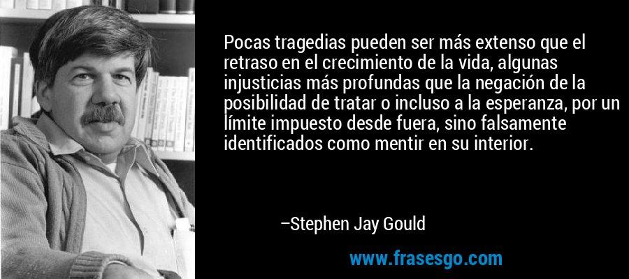 Pocas tragedias pueden ser más extenso que el retraso en el crecimiento de la vida, algunas injusticias más profundas que la negación de la posibilidad de tratar o incluso a la esperanza, por un límite impuesto desde fuera, sino falsamente identificados como mentir en su interior. – Stephen Jay Gould