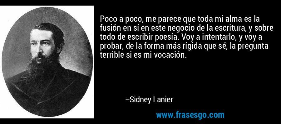 Poco a poco, me parece que toda mi alma es la fusión en sí en este negocio de la escritura, y sobre todo de escribir poesía. Voy a intentarlo, y voy a probar, de la forma más rígida que sé, la pregunta terrible si es mi vocación. – Sidney Lanier