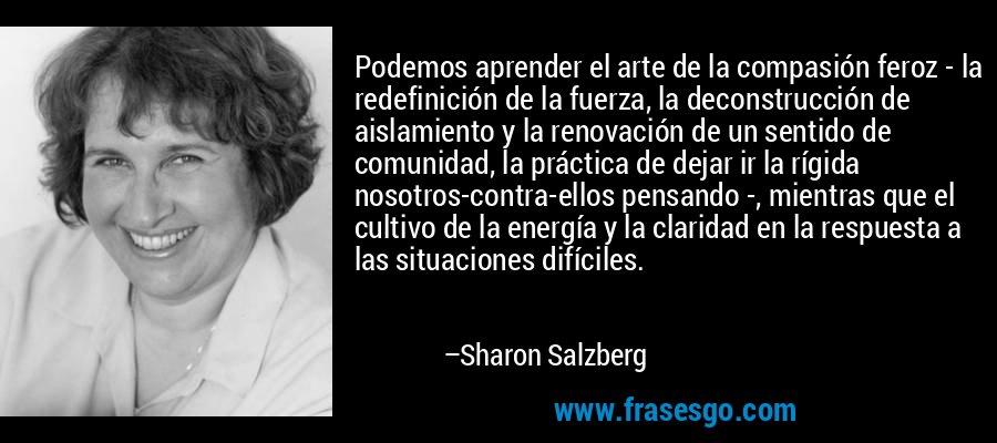 Podemos aprender el arte de la compasión feroz - la redefinición de la fuerza, la deconstrucción de aislamiento y la renovación de un sentido de comunidad, la práctica de dejar ir la rígida nosotros-contra-ellos pensando -, mientras que el cultivo de la energía y la claridad en la respuesta a las situaciones difíciles. – Sharon Salzberg