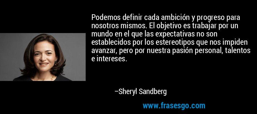 Podemos definir cada ambición y progreso para nosotros mismos. El objetivo es trabajar por un mundo en el que las expectativas no son establecidos por los estereotipos que nos impiden avanzar, pero por nuestra pasión personal, talentos e intereses. – Sheryl Sandberg