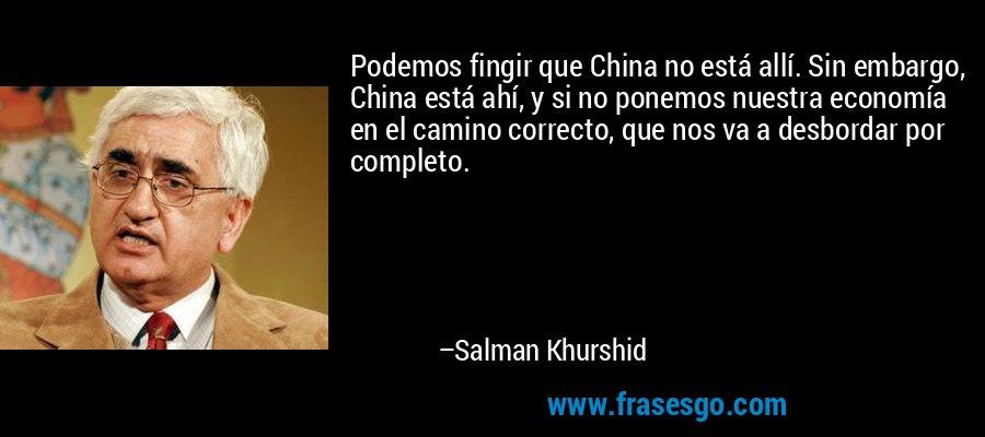 Podemos fingir que China no está allí. Sin embargo, China está ahí, y si no ponemos nuestra economía en el camino correcto, que nos va a desbordar por completo. – Salman Khurshid