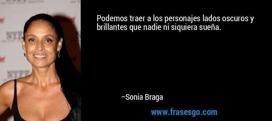 Podemos traer a los personajes lados oscuros y brillantes que nadie ni siquiera sueña. – Sonia Braga