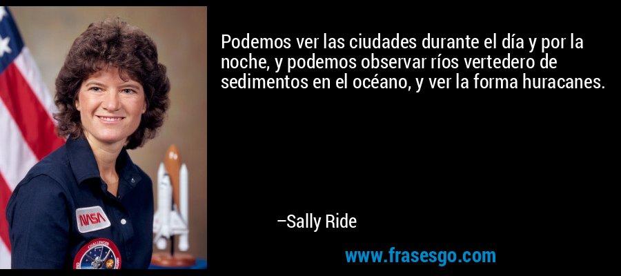Podemos ver las ciudades durante el día y por la noche, y podemos observar ríos vertedero de sedimentos en el océano, y ver la forma huracanes. – Sally Ride