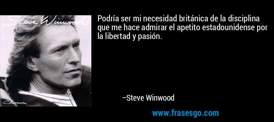 Podría ser mi necesidad británica de la disciplina que me hace admirar el apetito estadounidense por la libertad y pasión. – Steve Winwood