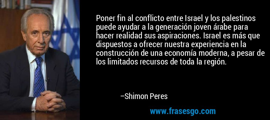 Poner fin al conflicto entre Israel y los palestinos puede ayudar a la generación joven árabe para hacer realidad sus aspiraciones. Israel es más que dispuestos a ofrecer nuestra experiencia en la construcción de una economía moderna, a pesar de los limitados recursos de toda la región. – Shimon Peres