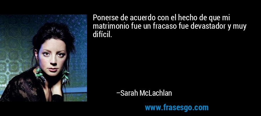 Ponerse de acuerdo con el hecho de que mi matrimonio fue un fracaso fue devastador y muy difícil. – Sarah McLachlan