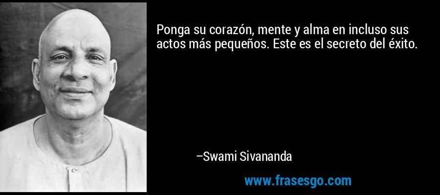 Ponga su corazón, mente y alma en incluso sus actos más pequeños. Este es el secreto del éxito. – Swami Sivananda