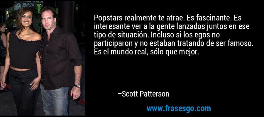 Popstars realmente te atrae. Es fascinante. Es interesante ver a la gente lanzados juntos en ese tipo de situación. Incluso si los egos no participaron y no estaban tratando de ser famoso. Es el mundo real, sólo que mejor. – Scott Patterson