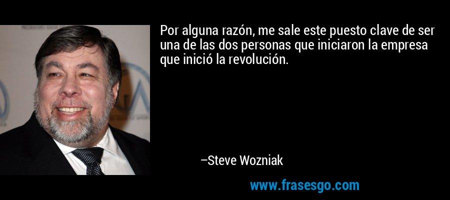 Por alguna razón, me sale este puesto clave de ser una de las dos personas que iniciaron la empresa que inició la revolución. – Steve Wozniak