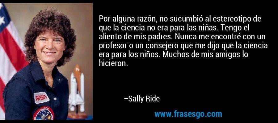 Por alguna razón, no sucumbió al estereotipo de que la ciencia no era para las niñas. Tengo el aliento de mis padres. Nunca me encontré con un profesor o un consejero que me dijo que la ciencia era para los niños. Muchos de mis amigos lo hicieron. – Sally Ride