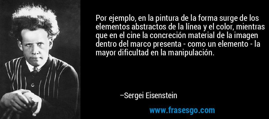 Por ejemplo, en la pintura de la forma surge de los elementos abstractos de la línea y el color, mientras que en el cine la concreción material de la imagen dentro del marco presenta - como un elemento - la mayor dificultad en la manipulación. – Sergei Eisenstein