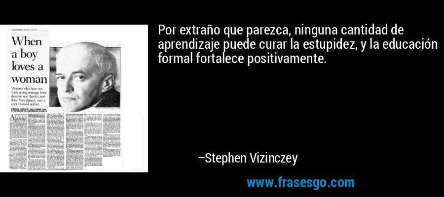 Por extraño que parezca, ninguna cantidad de aprendizaje puede curar la estupidez, y la educación formal fortalece positivamente. – Stephen Vizinczey