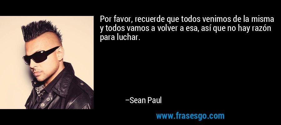 Por favor, recuerde que todos venimos de la misma y todos vamos a volver a esa, así que no hay razón para luchar. – Sean Paul