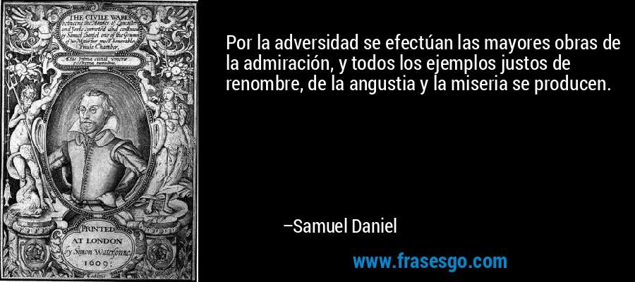 Por la adversidad se efectúan las mayores obras de la admiración, y todos los ejemplos justos de renombre, de la angustia y la miseria se producen. – Samuel Daniel