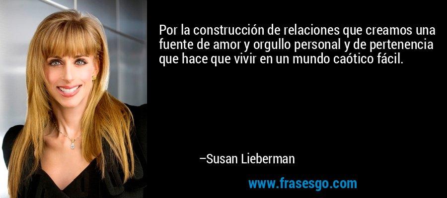 Por la construcción de relaciones que creamos una fuente de amor y orgullo personal y de pertenencia que hace que vivir en un mundo caótico fácil. – Susan Lieberman