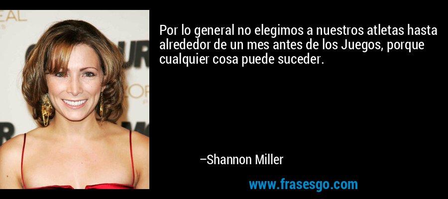 Por lo general no elegimos a nuestros atletas hasta alrededor de un mes antes de los Juegos, porque cualquier cosa puede suceder. – Shannon Miller