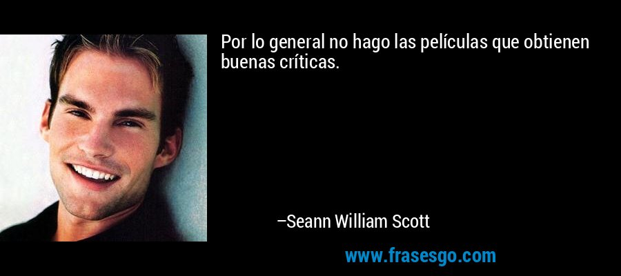 Por lo general no hago las películas que obtienen buenas críticas. – Seann William Scott