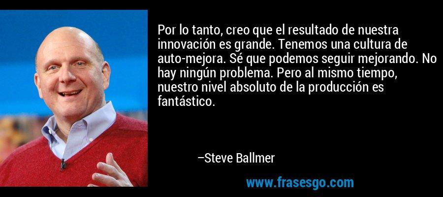 Por lo tanto, creo que el resultado de nuestra innovación es grande. Tenemos una cultura de auto-mejora. Sé que podemos seguir mejorando. No hay ningún problema. Pero al mismo tiempo, nuestro nivel absoluto de la producción es fantástico. – Steve Ballmer