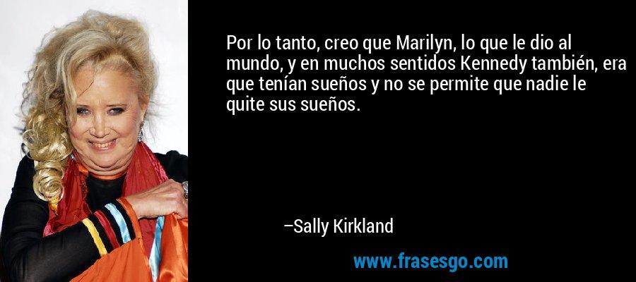 Por lo tanto, creo que Marilyn, lo que le dio al mundo, y en muchos sentidos Kennedy también, era que tenían sueños y no se permite que nadie le quite sus sueños. – Sally Kirkland