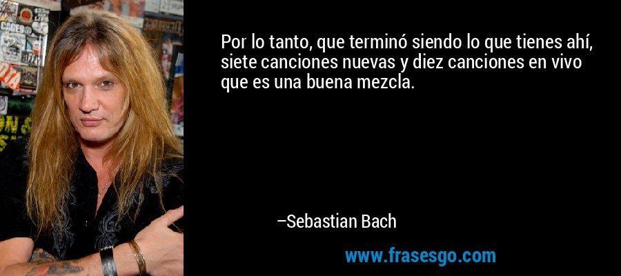 Por lo tanto, que terminó siendo lo que tienes ahí, siete canciones nuevas y diez canciones en vivo que es una buena mezcla. – Sebastian Bach