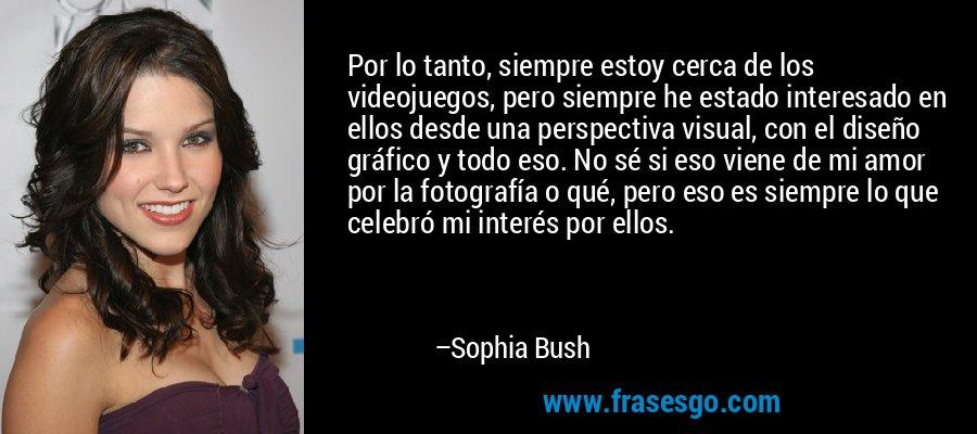 Por lo tanto, siempre estoy cerca de los videojuegos, pero siempre he estado interesado en ellos desde una perspectiva visual, con el diseño gráfico y todo eso. No sé si eso viene de mi amor por la fotografía o qué, pero eso es siempre lo que celebró mi interés por ellos. – Sophia Bush
