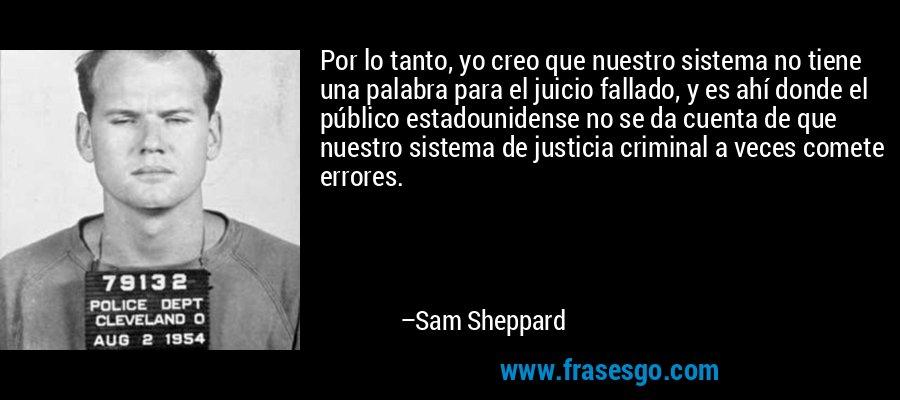 Por lo tanto, yo creo que nuestro sistema no tiene una palabra para el juicio fallado, y es ahí donde el público estadounidense no se da cuenta de que nuestro sistema de justicia criminal a veces comete errores. – Sam Sheppard
