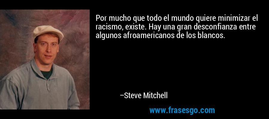 Por mucho que todo el mundo quiere minimizar el racismo, existe. Hay una gran desconfianza entre algunos afroamericanos de los blancos. – Steve Mitchell