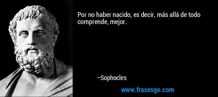 Por no haber nacido, es decir, más allá de todo comprende, mejor. – Sophocles