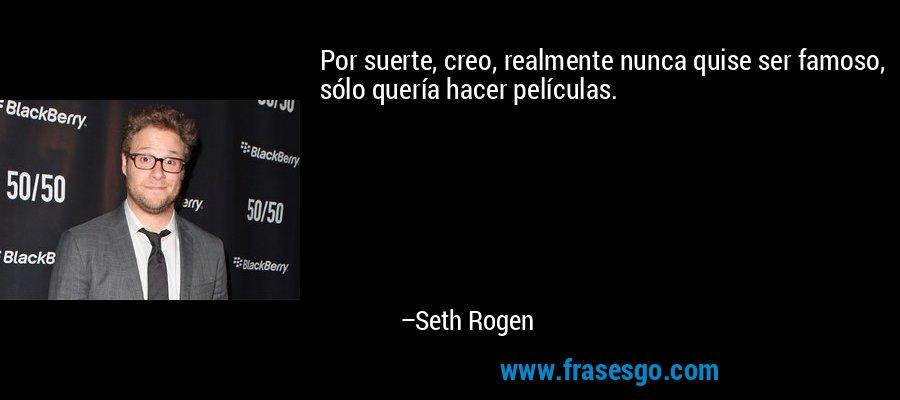 Por suerte, creo, realmente nunca quise ser famoso, sólo quería hacer películas. – Seth Rogen