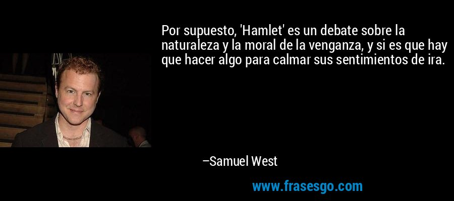 Por supuesto, 'Hamlet' es un debate sobre la naturaleza y la moral de la venganza, y si es que hay que hacer algo para calmar sus sentimientos de ira. – Samuel West