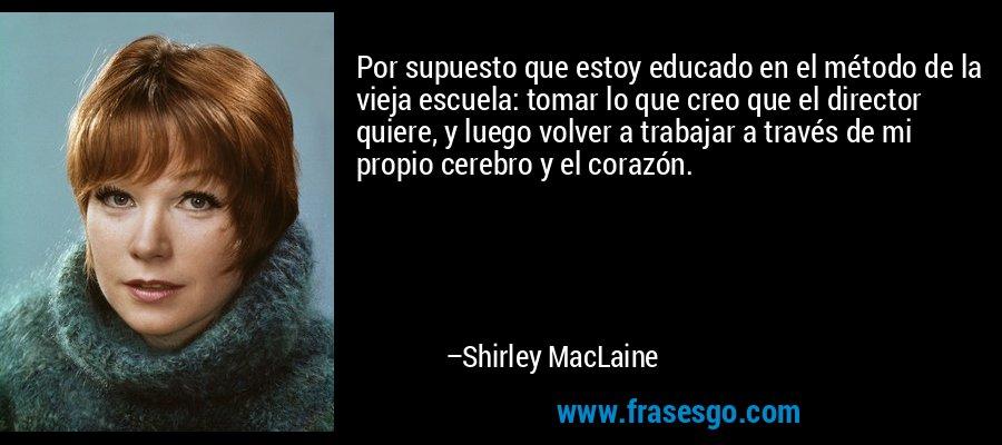 Por supuesto que estoy educado en el método de la vieja escuela: tomar lo que creo que el director quiere, y luego volver a trabajar a través de mi propio cerebro y el corazón. – Shirley MacLaine