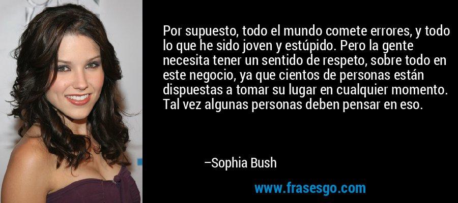 Por supuesto, todo el mundo comete errores, y todo lo que he sido joven y estúpido. Pero la gente necesita tener un sentido de respeto, sobre todo en este negocio, ya que cientos de personas están dispuestas a tomar su lugar en cualquier momento. Tal vez algunas personas deben pensar en eso. – Sophia Bush