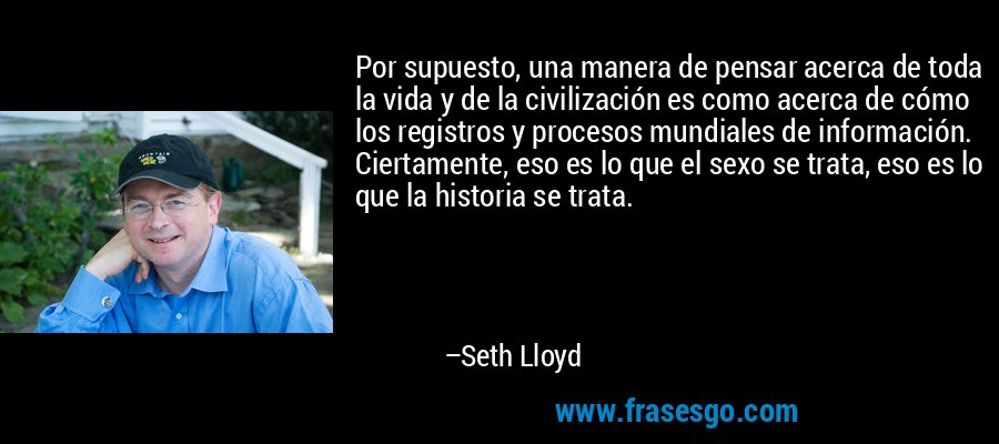 Por supuesto, una manera de pensar acerca de toda la vida y de la civilización es como acerca de cómo los registros y procesos mundiales de información. Ciertamente, eso es lo que el sexo se trata, eso es lo que la historia se trata. – Seth Lloyd