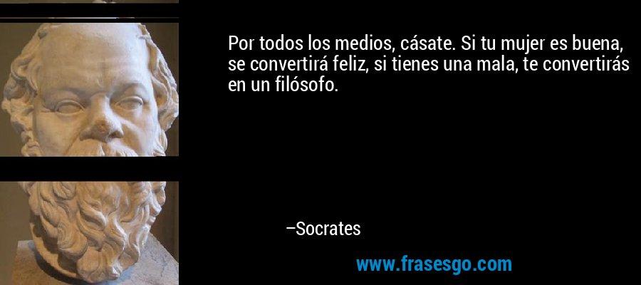 Por todos los medios, cásate. Si tu mujer es buena, se convertirá feliz, si tienes una mala, te convertirás en un filósofo. – Socrates