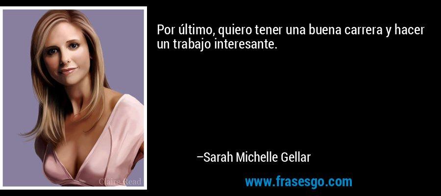 Por último, quiero tener una buena carrera y hacer un trabajo interesante. – Sarah Michelle Gellar