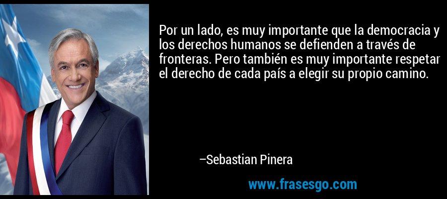 Por un lado, es muy importante que la democracia y los derechos humanos se defienden a través de fronteras. Pero también es muy importante respetar el derecho de cada país a elegir su propio camino. – Sebastian Pinera