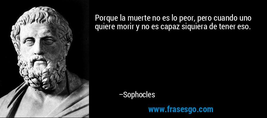 Porque la muerte no es lo peor, pero cuando uno quiere morir y no es capaz siquiera de tener eso. – Sophocles
