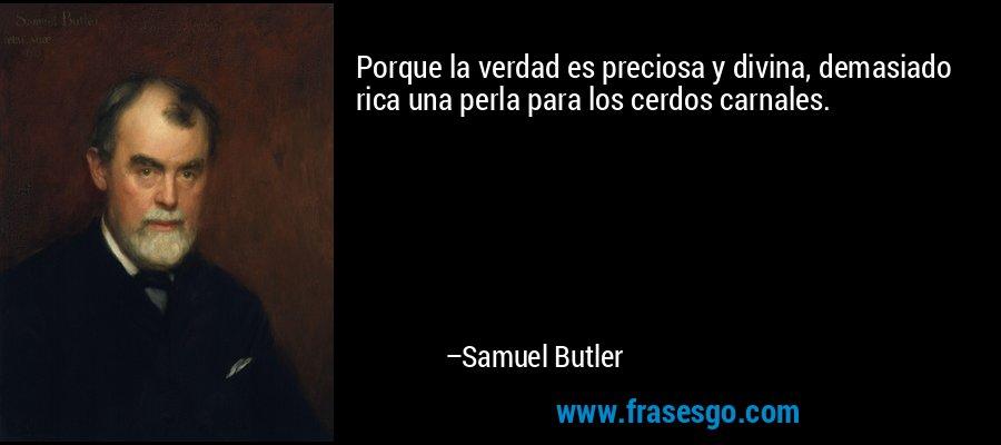 Porque la verdad es preciosa y divina, demasiado rica una perla para los cerdos carnales. – Samuel Butler