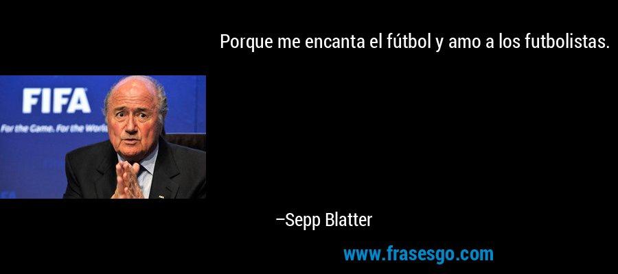 Porque me encanta el fútbol y amo a los futbolistas. – Sepp Blatter