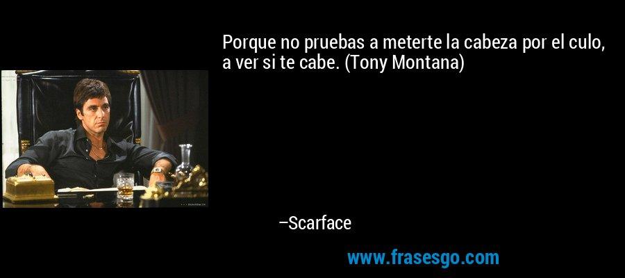 Porque no pruebas a meterte la cabeza por el culo, a ver si te cabe. (Tony Montana) – Scarface