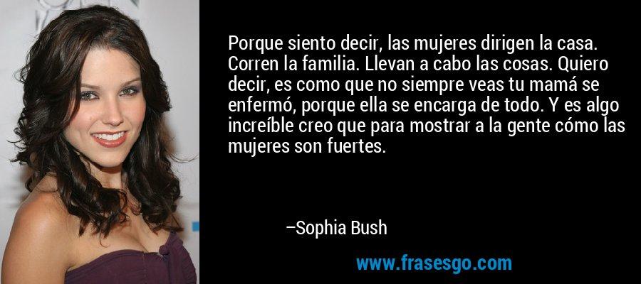 Porque siento decir, las mujeres dirigen la casa. Corren la familia. Llevan a cabo las cosas. Quiero decir, es como que no siempre veas tu mamá se enfermó, porque ella se encarga de todo. Y es algo increíble creo que para mostrar a la gente cómo las mujeres son fuertes. – Sophia Bush